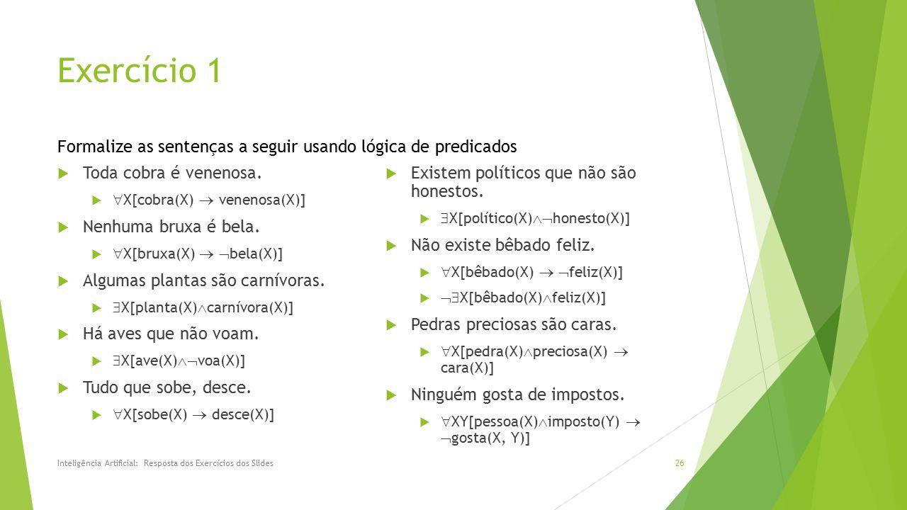 Exercício 1 Formalize as sentenças a seguir usando lógica de predicados. Toda cobra é venenosa. X[cobra(X)  venenosa(X)]